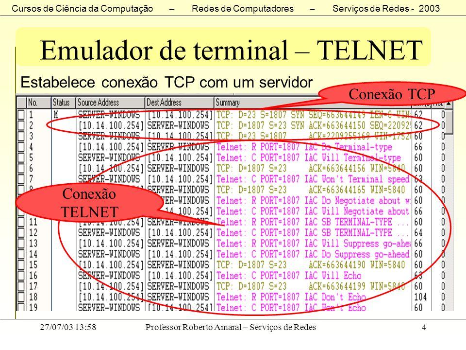 Cursos de Ciência da Computação – Redes de Computadores – Serviços de Redes - 2003 27/07/03 13:58Professor Roberto Amaral – Serviços de Redes25 Emulador de terminal – TELNET Opções TELNET NomeCódigoRFC Significado atribuído Transmit Binary0856Mude transmissão para um binário de 8 bits Echo1857Permita que um lado faça echo dos dados que recebe Suppress-GA3858 Solicite status de uma opção TELNET de uma instalação remota Status5 859 Solicite status de uma opção TELNET de uma instalação remota Timing Mark6860 Solicite que marca de sincronização seja inserida no stream de retorno para sincronizar as duas extremidades de uma conexão Terminal Type24884 Troque informações sobre a marca e o modelo do terminal sendo utilizado (permite que os programas ajustem a saída como seqüência de posicionamento de cursos para o terminal do usuário) End-of-Record25885Finalize dados enviados com código EOR Linemode341116 Use edição local e envie as linhas completas em vez de caracteres específicos.