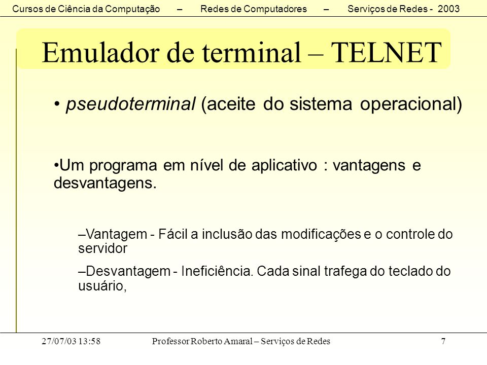 Cursos de Ciência da Computação – Redes de Computadores – Serviços de Redes - 2003 27/07/03 13:58Professor Roberto Amaral – Serviços de Redes8 Emulador de terminal – TELNET Telnet Server Filho Cliente Pseudoterninal S.O.