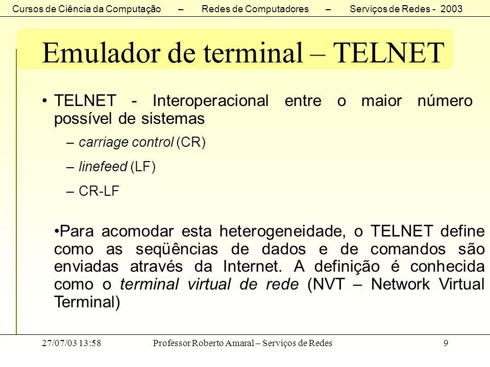 Cursos de Ciência da Computação – Redes de Computadores – Serviços de Redes - 2003 27/07/03 13:58Professor Roberto Amaral – Serviços de Redes10 Emulador de terminal – TELNET Software do cliente converte os toques para NVT e os envia ao servidor.