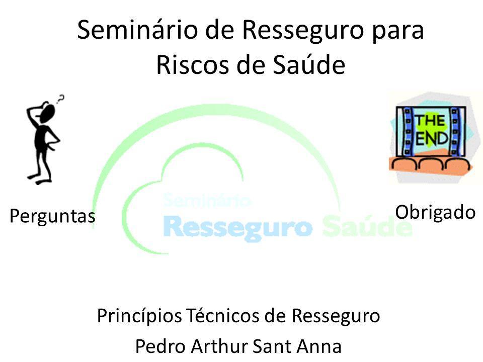 Seminário de Resseguro para Riscos de Saúde Princípios Técnicos de Resseguro Pedro Arthur Sant Anna Perguntas Obrigado
