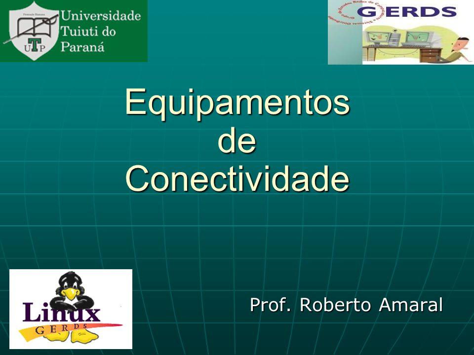 Equipamentos de Conectividade Prof. Roberto Amaral