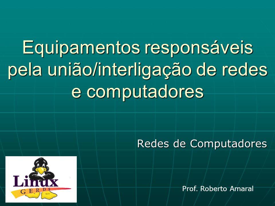 Equipamentos responsáveis pela união/interligação de redes e computadores Redes de Computadores Prof. Roberto Amaral