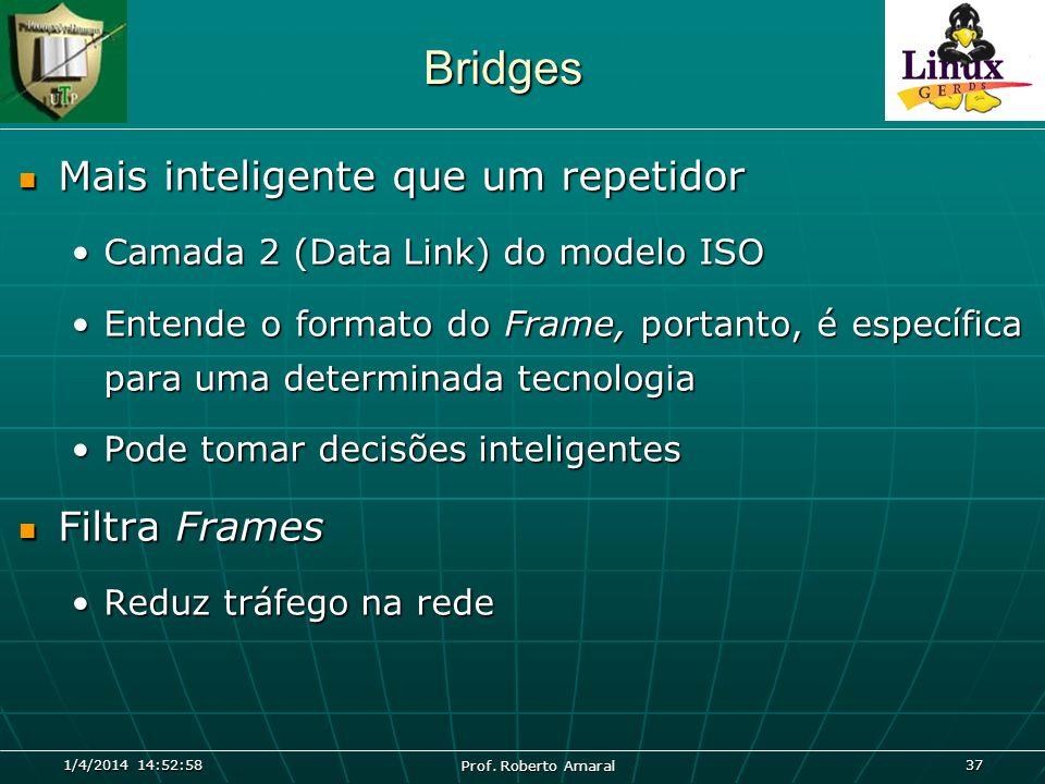 1/4/2014 14:54:40 Prof. Roberto Amaral 37 Bridges Mais inteligente que um repetidor Mais inteligente que um repetidor Camada 2 (Data Link) do modelo I