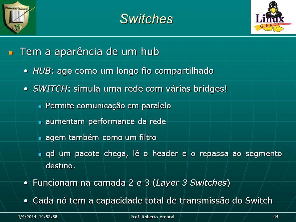 1/4/2014 14:54:40 Prof. Roberto Amaral 44Switches Tem a aparência de um hub Tem a aparência de um hub HUB: age como um longo fio compartilhadoHUB: age
