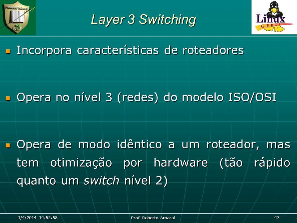 1/4/2014 14:54:40 Prof. Roberto Amaral 47 Layer 3 Switching Incorpora características de roteadores Incorpora características de roteadores Opera no n