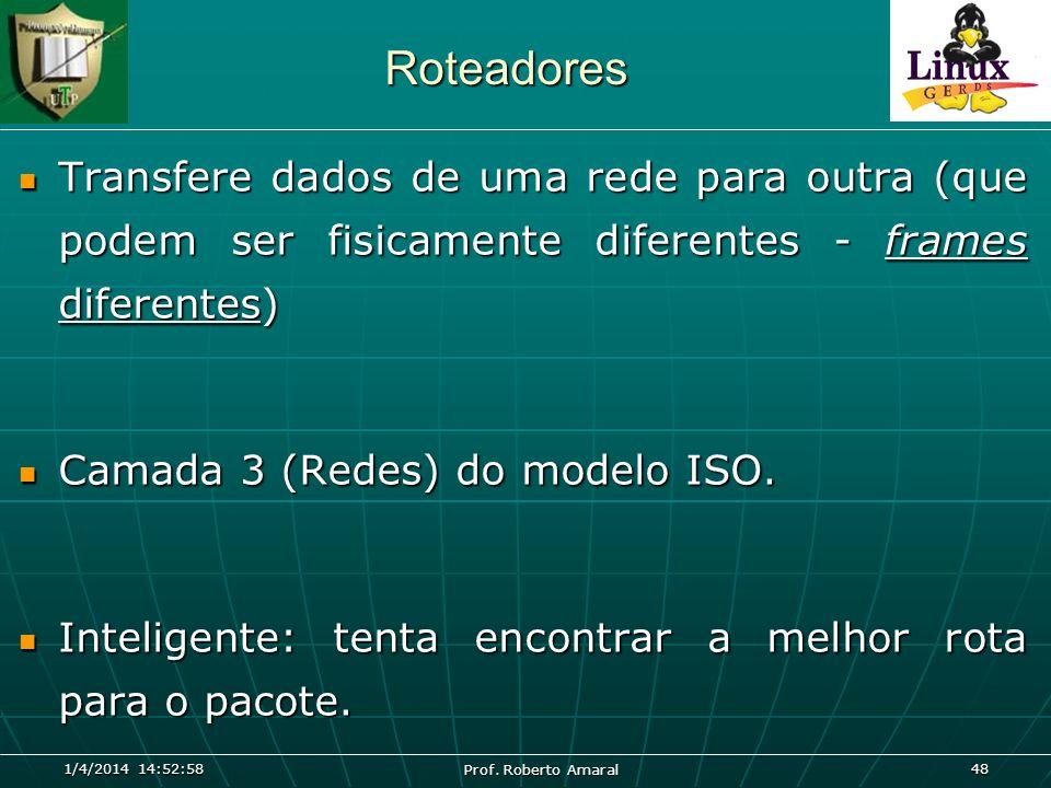 1/4/2014 14:54:40 Prof. Roberto Amaral 48 Roteadores Transfere dados de uma rede para outra (que podem ser fisicamente diferentes - frames diferentes)