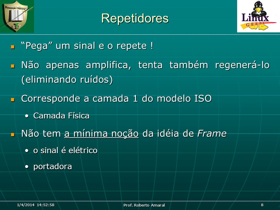 1/4/2014 14:54:40 Prof. Roberto Amaral 8 Repetidores Pega um sinal e o repete ! Pega um sinal e o repete ! Não apenas amplifica, tenta também regenerá