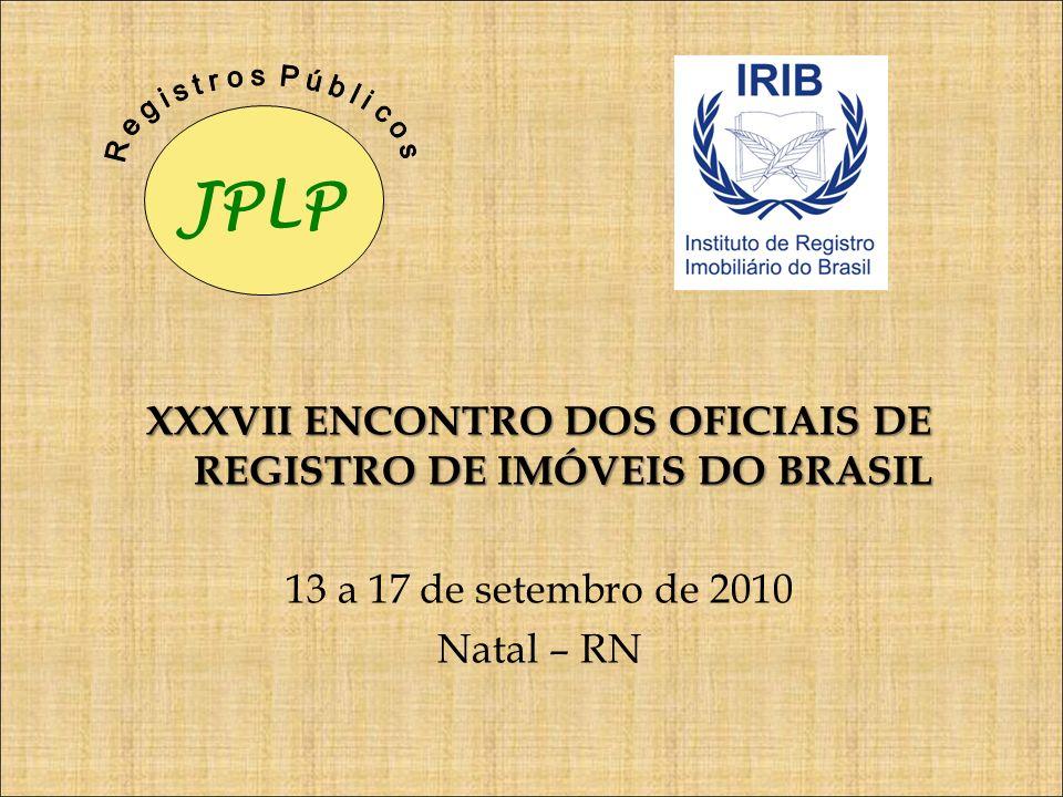 XXXVII ENCONTRO DOS OFICIAIS DE REGISTRO DE IMÓVEIS DO BRASIL 13 a 17 de setembro de 2010 Natal – RN JPLP