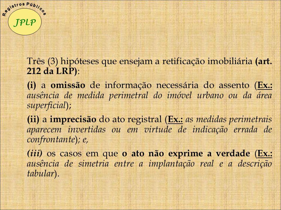Três (3) hipóteses que ensejam a retificação imobiliária (art. 212 da LRP) : (i) a omissão de informação necessária do assento ( Ex.: ausência de medi