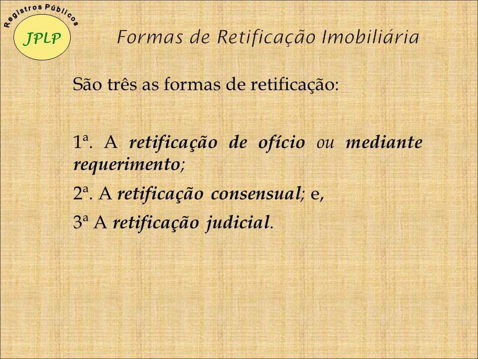 São três as formas de retificação: 1ª. A retificação de ofício ou mediante requerimento ; 2ª. A retificação consensual ; e, 3ª A retificação judicial.