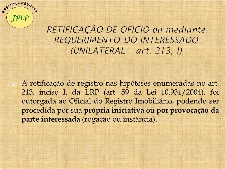 A retificação de registro nas hipóteses enumeradas no art. 213, inciso I, da LRP (art. 59 da Lei 10.931/2004), foi outorgada ao Oficial do Registro Im