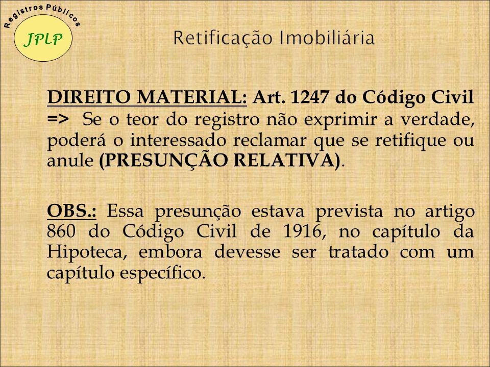 DIREITO MATERIAL: Art. 1247 do Código Civil => Se o teor do registro não exprimir a verdade, poderá o interessado reclamar que se retifique ou anule (