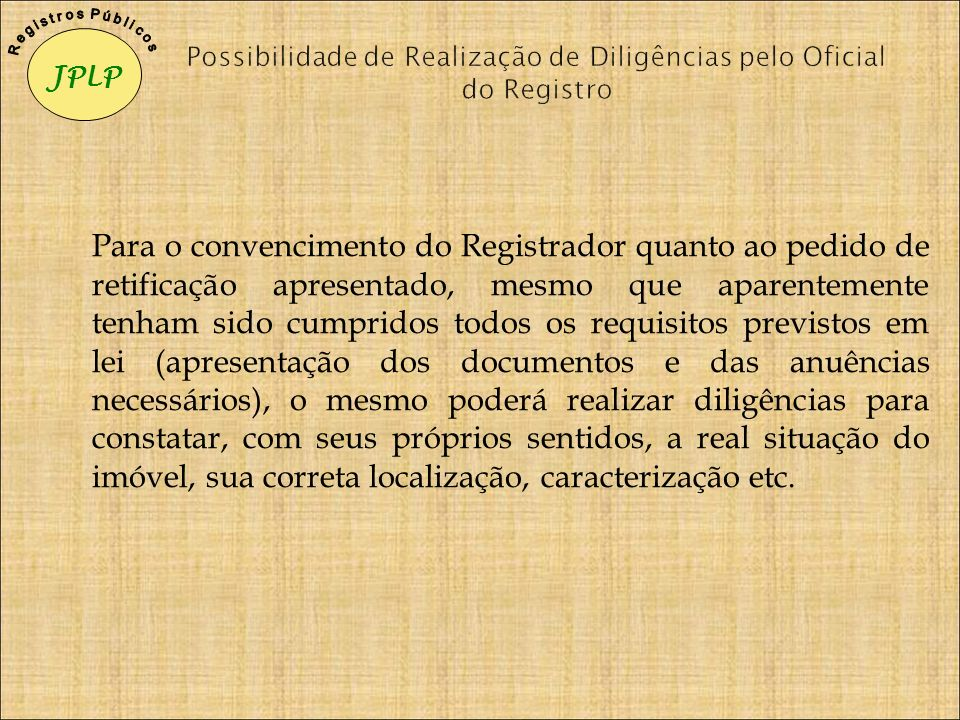 Para o convencimento do Registrador quanto ao pedido de retificação apresentado, mesmo que aparentemente tenham sido cumpridos todos os requisitos pre