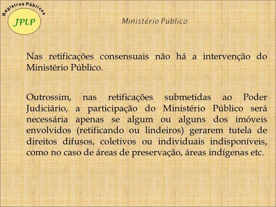 Nas retificações consensuais não há a intervenção do Ministério Público. Outrossim, nas retificações submetidas ao Poder Judiciário, a participação do