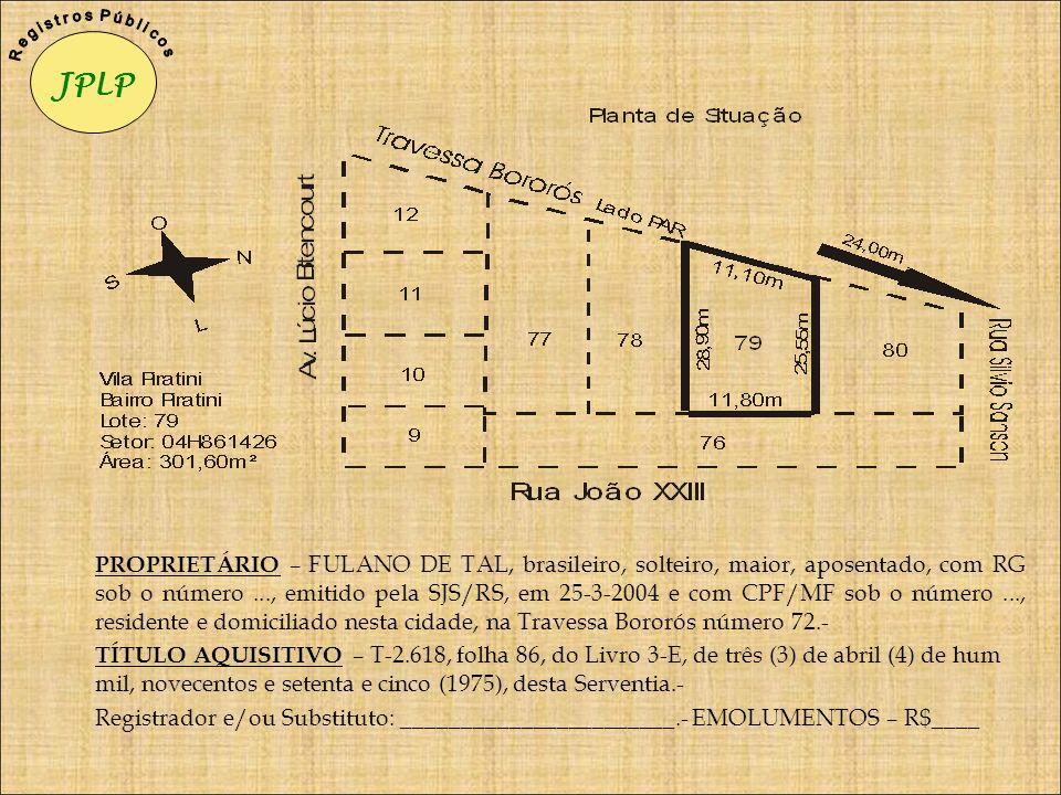 PROPRIETÁRIO – FULANO DE TAL, brasileiro, solteiro, maior, aposentado, com RG sob o número..., emitido pela SJS/RS, em 25-3-2004 e com CPF/MF sob o nú