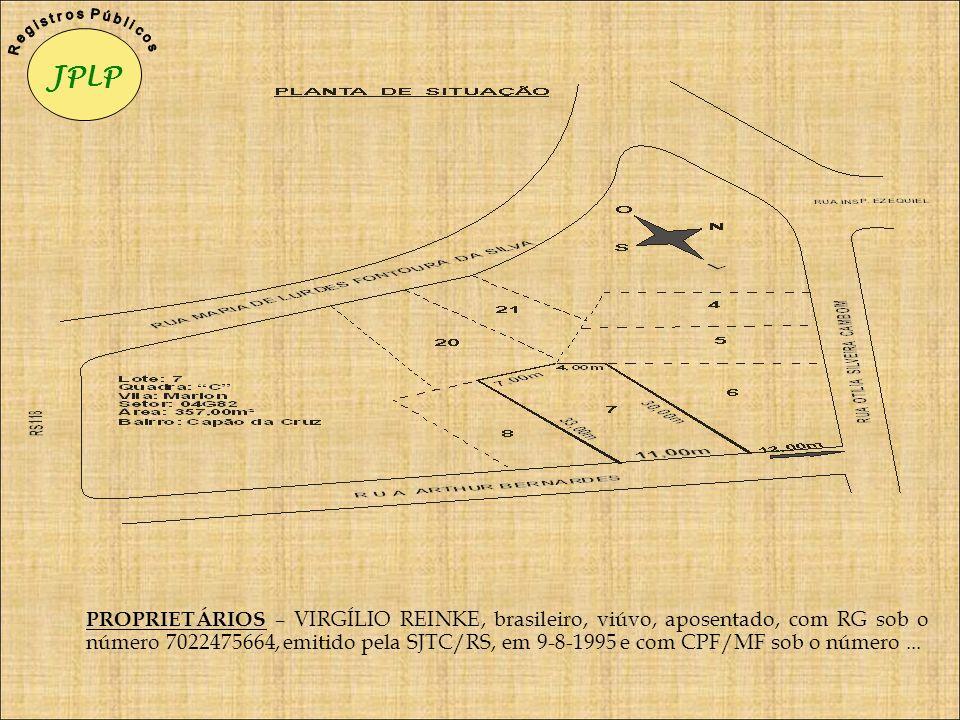 PROPRIETÁRIOS – VIRGÍLIO REINKE, brasileiro, viúvo, aposentado, com RG sob o número 7022475664, emitido pela SJTC/RS, em 9-8-1995 e com CPF/MF sob o n