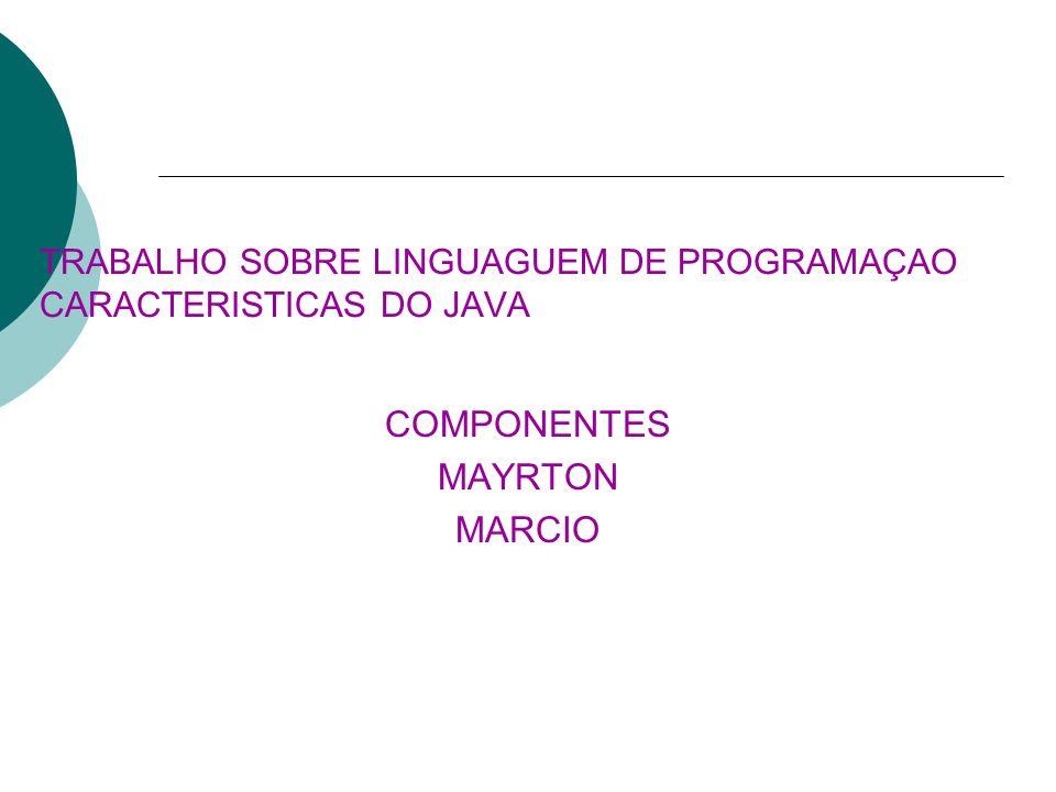 TRABALHO SOBRE LINGUAGUEM DE PROGRAMAÇAO CARACTERISTICAS DO JAVA COMPONENTES MAYRTON MARCIO