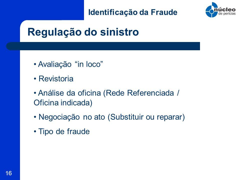 16 Regulação do sinistro Identificação da Fraude Avaliação in loco Revistoria Análise da oficina (Rede Referenciada / Oficina indicada) Negociação no