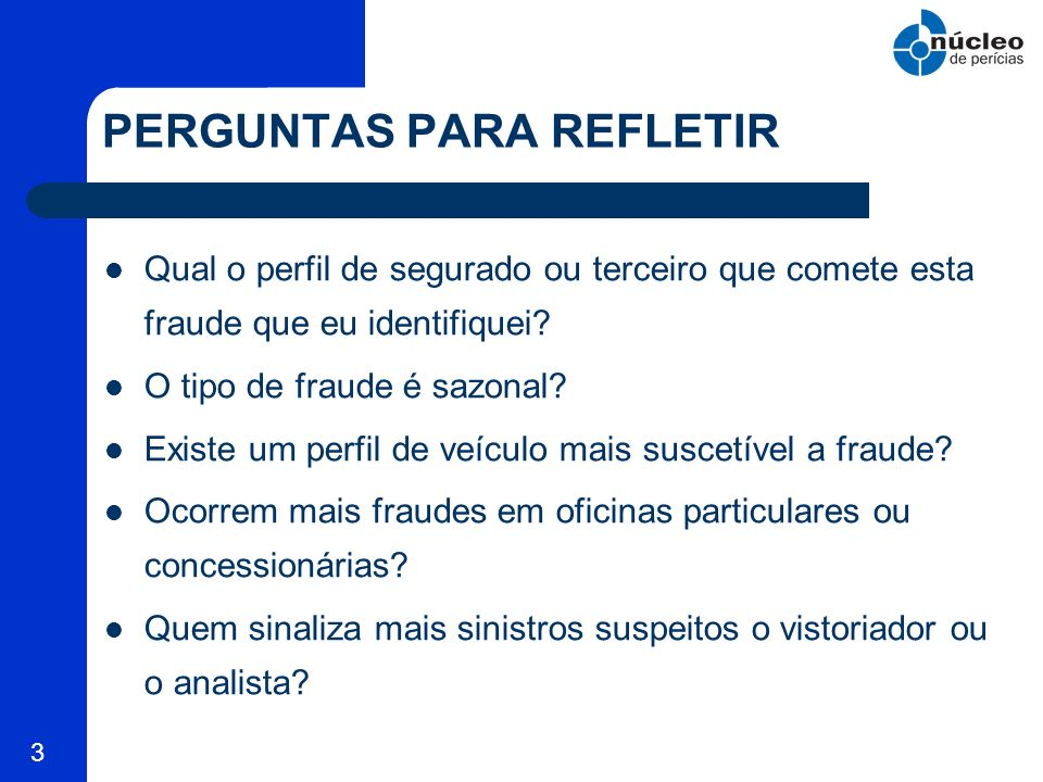 4 PERGUNTAS PARA REFLETIR Se o mercado diz que o percentual de sinistros fraudulentos está entre 10 e 30 % por que alguns analistas não identificam nenhum sinistro duvidoso.