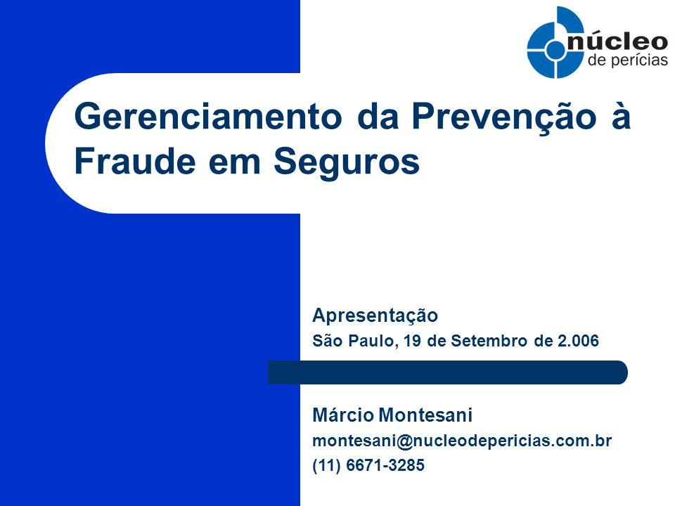 Gerenciamento da Prevenção à Fraude em Seguros Apresentação São Paulo, 19 de Setembro de 2.006 Márcio Montesani montesani@nucleodepericias.com.br (11)