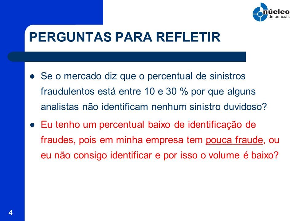 4 PERGUNTAS PARA REFLETIR Se o mercado diz que o percentual de sinistros fraudulentos está entre 10 e 30 % por que alguns analistas não identificam ne