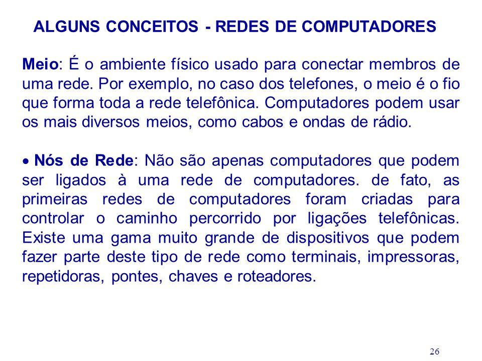 26 ALGUNS CONCEITOS - REDES DE COMPUTADORES Meio: É o ambiente físico usado para conectar membros de uma rede. Por exemplo, no caso dos telefones, o m