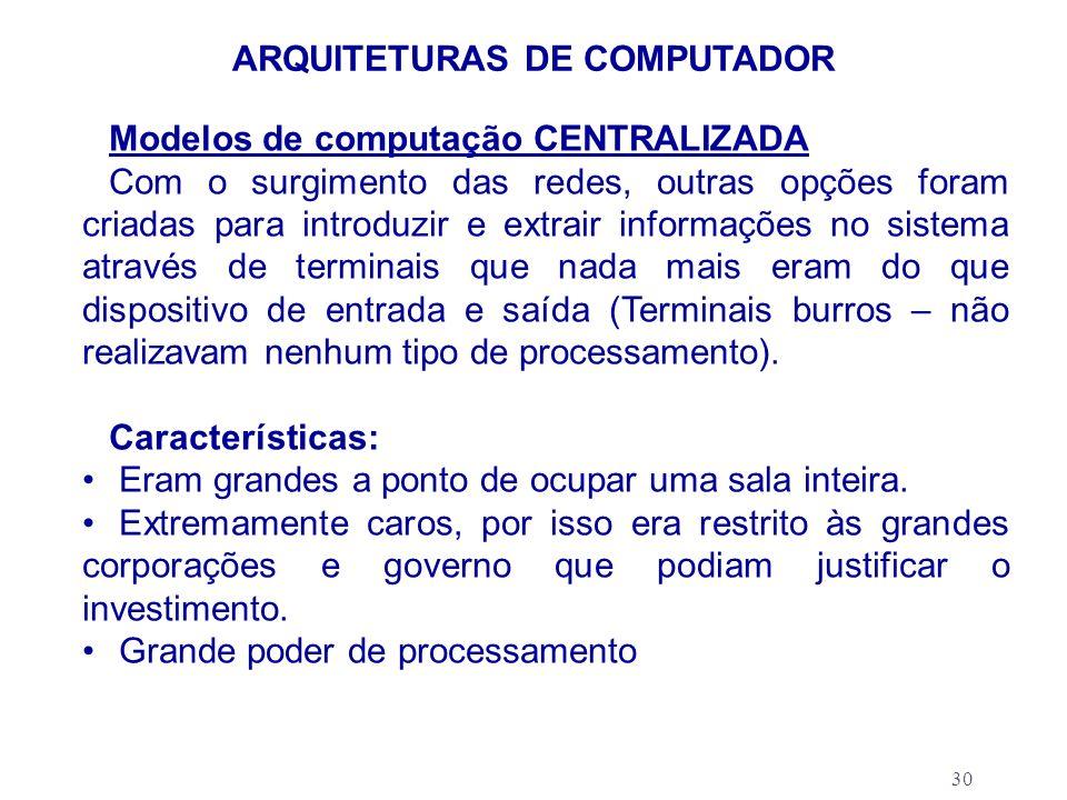 30 ARQUITETURAS DE COMPUTADOR Modelos de computação CENTRALIZADA Com o surgimento das redes, outras opções foram criadas para introduzir e extrair inf
