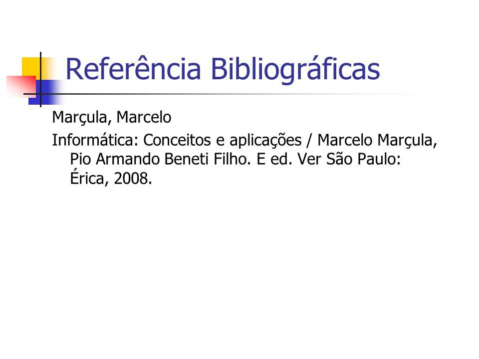 Referência Bibliográficas Marçula, Marcelo Informática: Conceitos e aplicações / Marcelo Marçula, Pio Armando Beneti Filho. E ed. Ver São Paulo: Érica