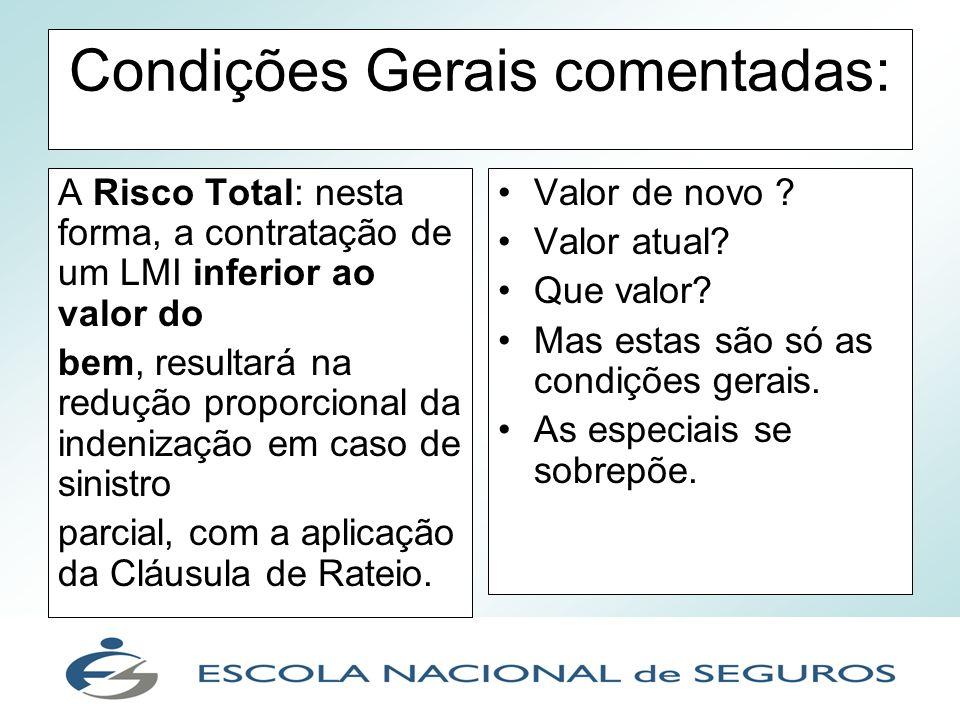 Condições Gerais comentadas: A Risco Total: nesta forma, a contratação de um LMI inferior ao valor do bem, resultará na redução proporcional da indeni