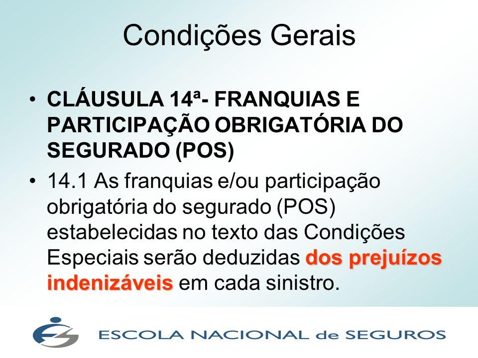 Condições Gerais CLÁUSULA 14ª- FRANQUIAS E PARTICIPAÇÃO OBRIGATÓRIA DO SEGURADO (POS) dos prejuízos indenizáveis14.1 As franquias e/ou participação ob