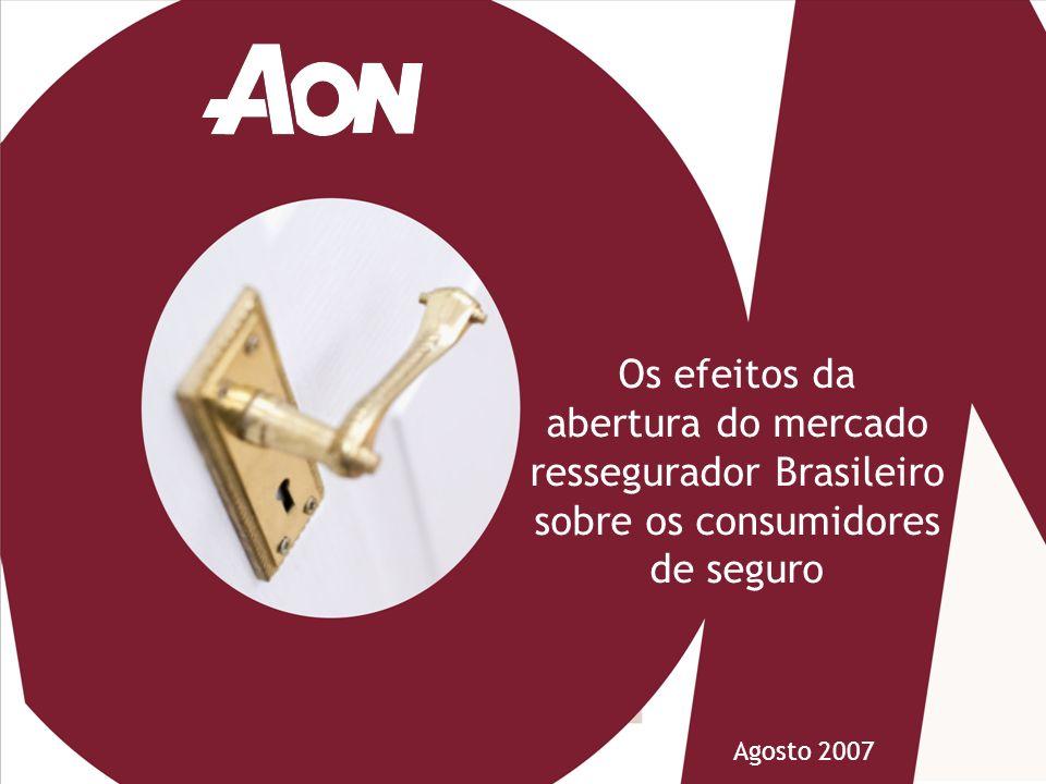 Abertura do mercado ressegurador Brasileiro Os efeitos da abertura do mercado ressegurador Brasileiro sobre os consumidores de seguro Agosto 2007