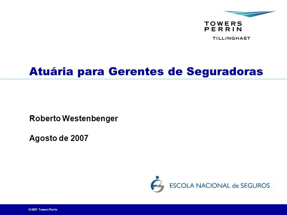© 2007 Towers Perrin 22 Modernamente, utilizam-se projeções financeiras das operações futuras da seguradora (fluxos de caixa) CÁLCULOS REALIZADOS ATRAVÉS DE SOFTWARE ATUARIAL ESPECÍFICO .