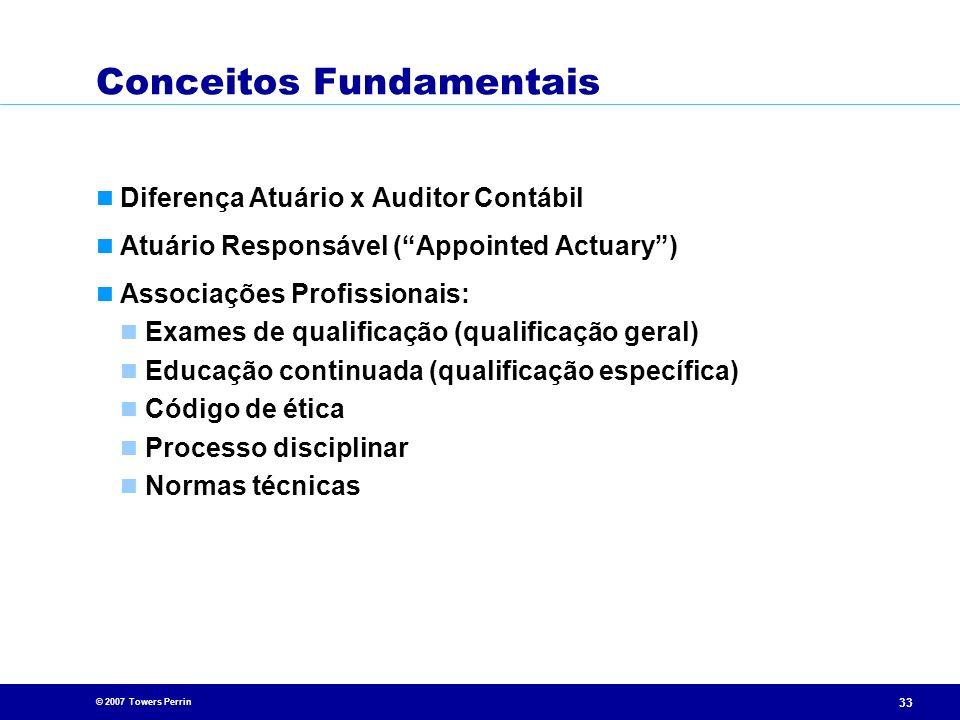 © 2007 Towers Perrin 33 Conceitos Fundamentais Diferença Atuário x Auditor Contábil Atuário Responsável (Appointed Actuary) Associações Profissionais: