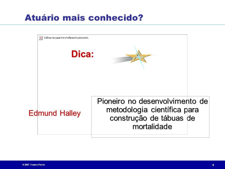 © 2007 Towers Perrin 4 Pioneiro no desenvolvimento de metodologia científica para construção de tábuas de mortalidade Edmund Halley Dica: Atuário mais