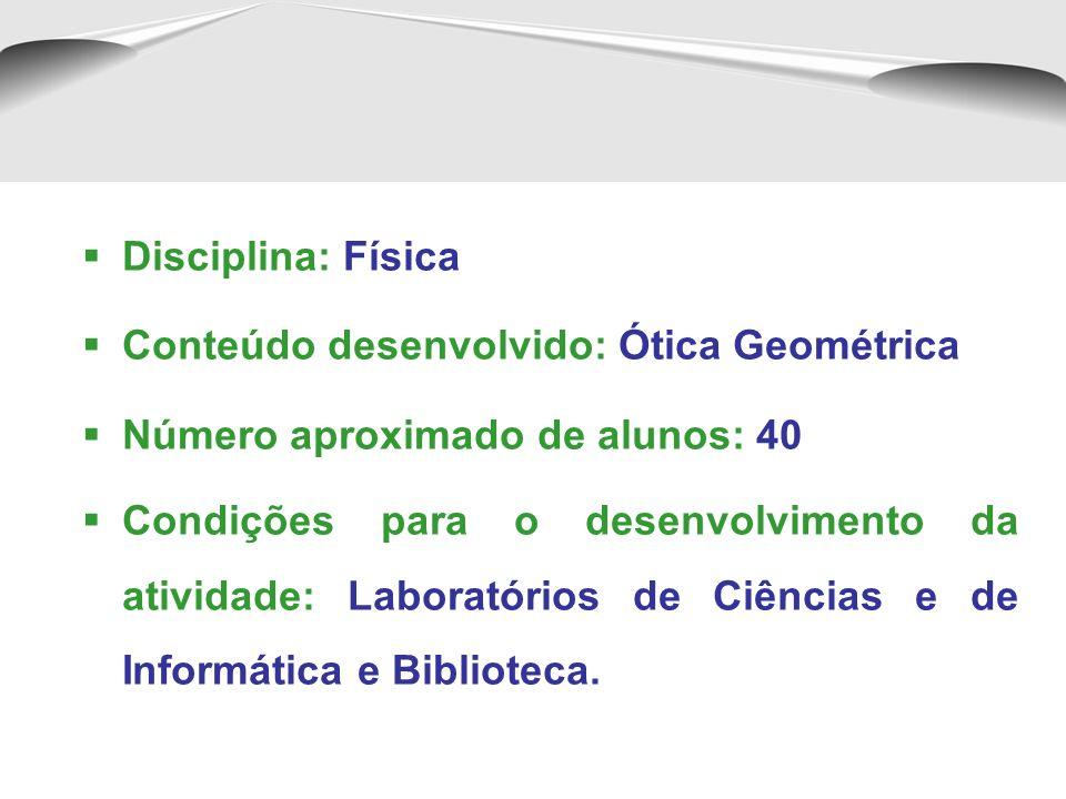 Disciplina: Física Conteúdo desenvolvido: Ótica Geométrica Número aproximado de alunos: 40 Condições para o desenvolvimento da atividade: Laboratórios de Ciências e de Informática e Biblioteca.