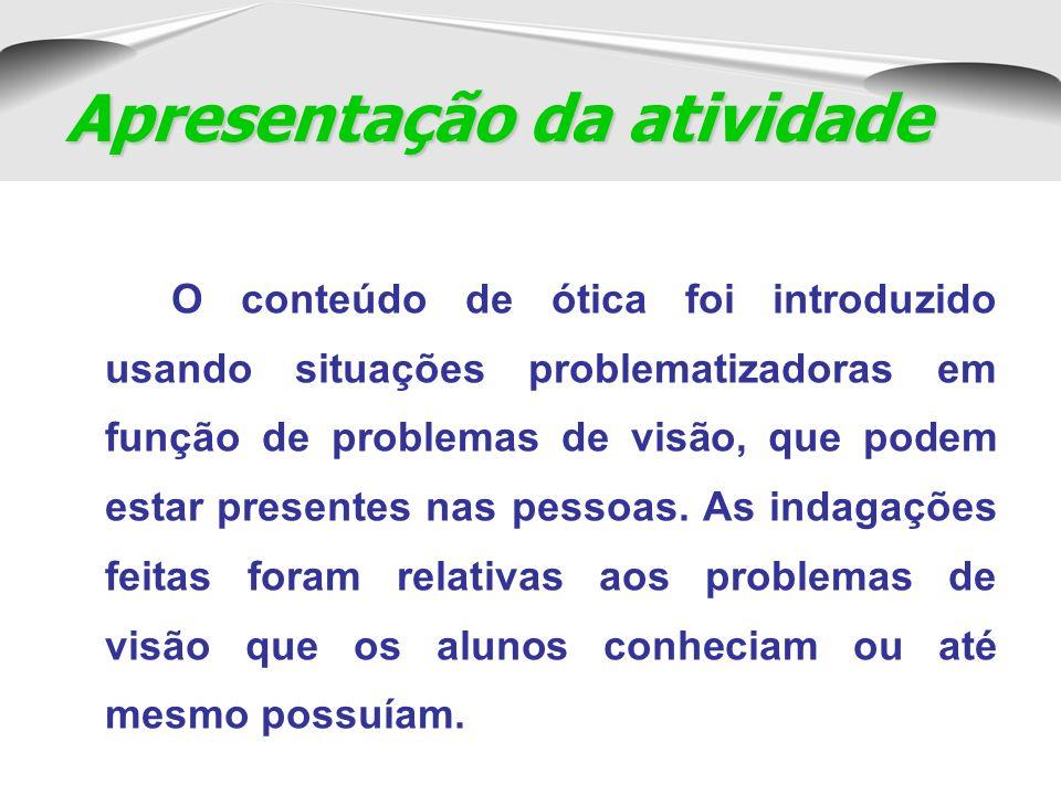 O conteúdo de ótica foi introduzido usando situações problematizadoras em função de problemas de visão, que podem estar presentes nas pessoas.