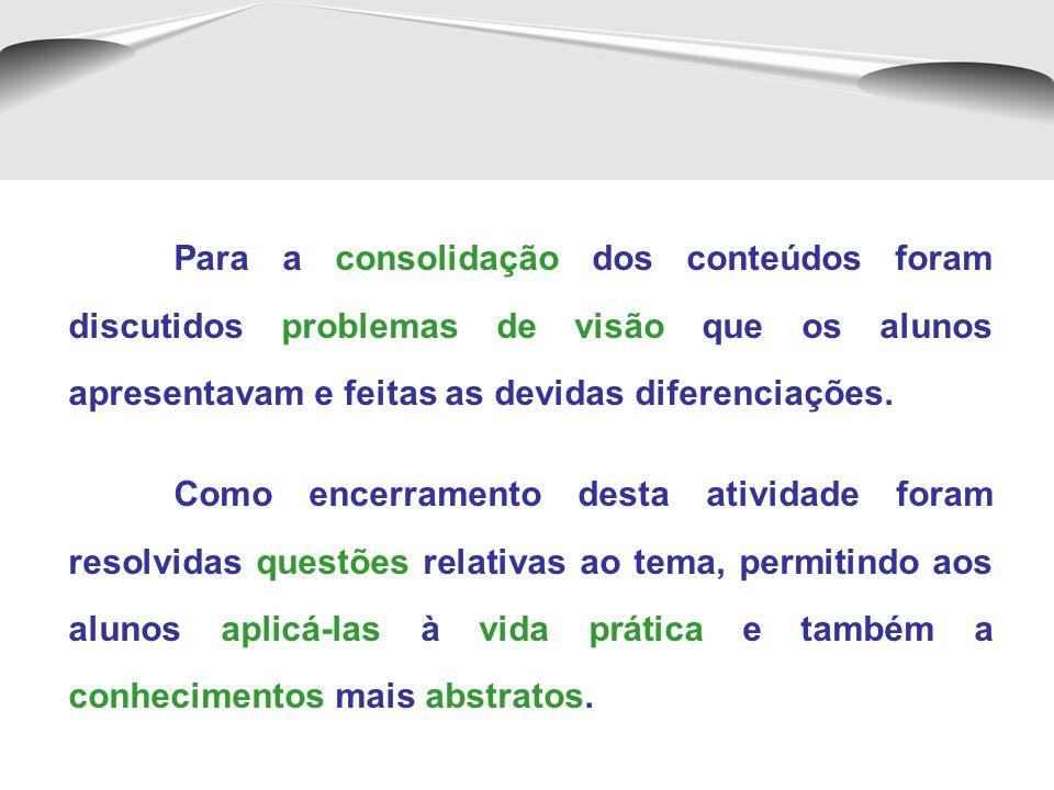 Para a consolidação dos conteúdos foram discutidos problemas de visão que os alunos apresentavam e feitas as devidas diferenciações.