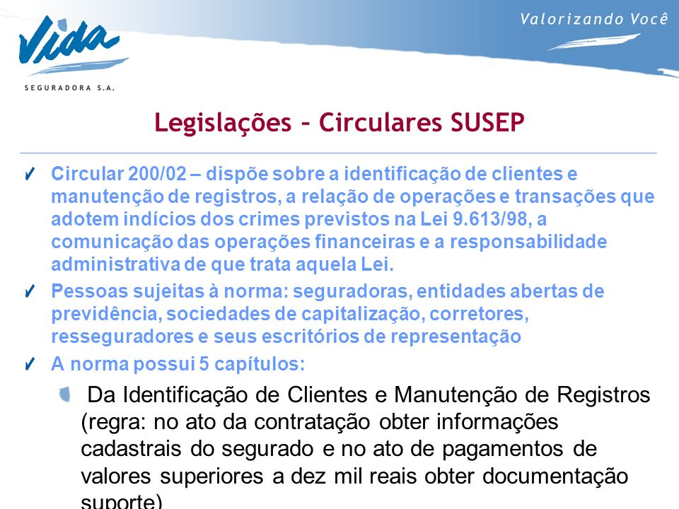 Legislações – Circulares SUSEP Circular 200/02 – dispõe sobre a identificação de clientes e manutenção de registros, a relação de operações e transações que adotem indícios dos crimes previstos na Lei 9.613/98, a comunicação das operações financeiras e a responsabilidade administrativa de que trata aquela Lei.