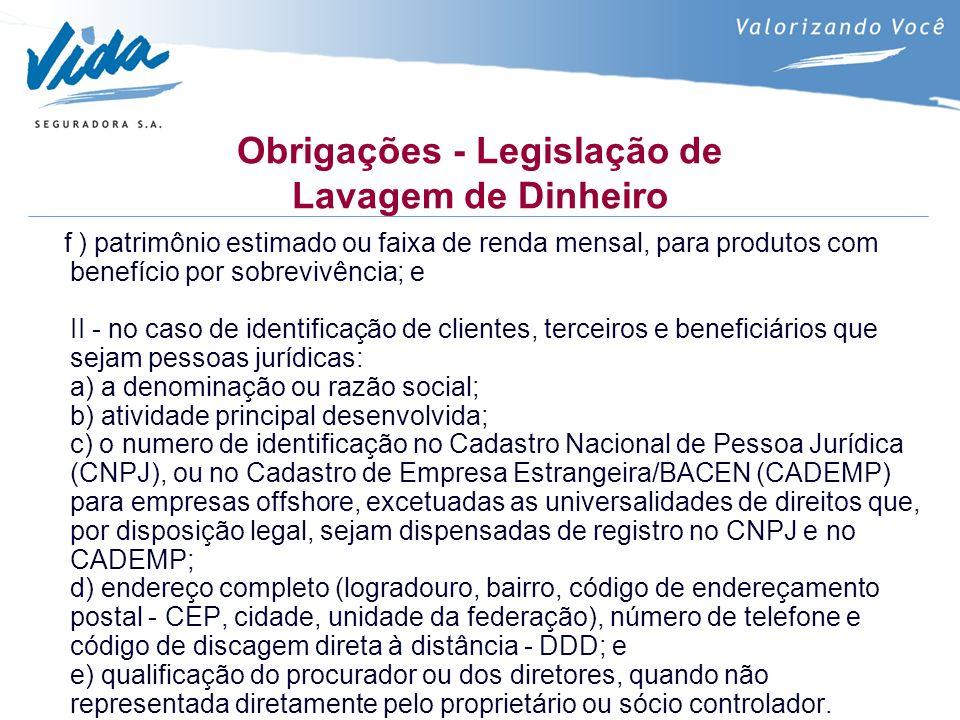 Obrigações - Legislação de Lavagem de Dinheiro f ) patrimônio estimado ou faixa de renda mensal, para produtos com benefício por sobrevivência; e II - no caso de identificação de clientes, terceiros e beneficiários que sejam pessoas jurídicas: a) a denominação ou razão social; b) atividade principal desenvolvida; c) o numero de identificação no Cadastro Nacional de Pessoa Jurídica (CNPJ), ou no Cadastro de Empresa Estrangeira/BACEN (CADEMP) para empresas offshore, excetuadas as universalidades de direitos que, por disposição legal, sejam dispensadas de registro no CNPJ e no CADEMP; d) endereço completo (logradouro, bairro, código de endereçamento postal - CEP, cidade, unidade da federação), número de telefone e código de discagem direta à distância - DDD; e e) qualificação do procurador ou dos diretores, quando não representada diretamente pelo proprietário ou sócio controlador.