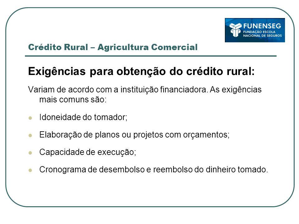 Crédito Rural – Agricultura Comercial Exigências para obtenção do crédito rural: Variam de acordo com a instituição financiadora. As exigências mais c