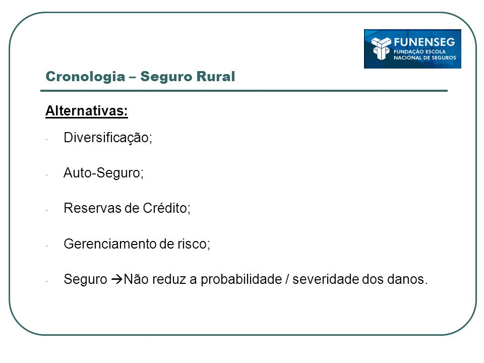 Cronologia – Seguro Rural Alternativas: - Diversificação; - Auto-Seguro; - Reservas de Crédito; - Gerenciamento de risco; - Seguro Não reduz a probabi