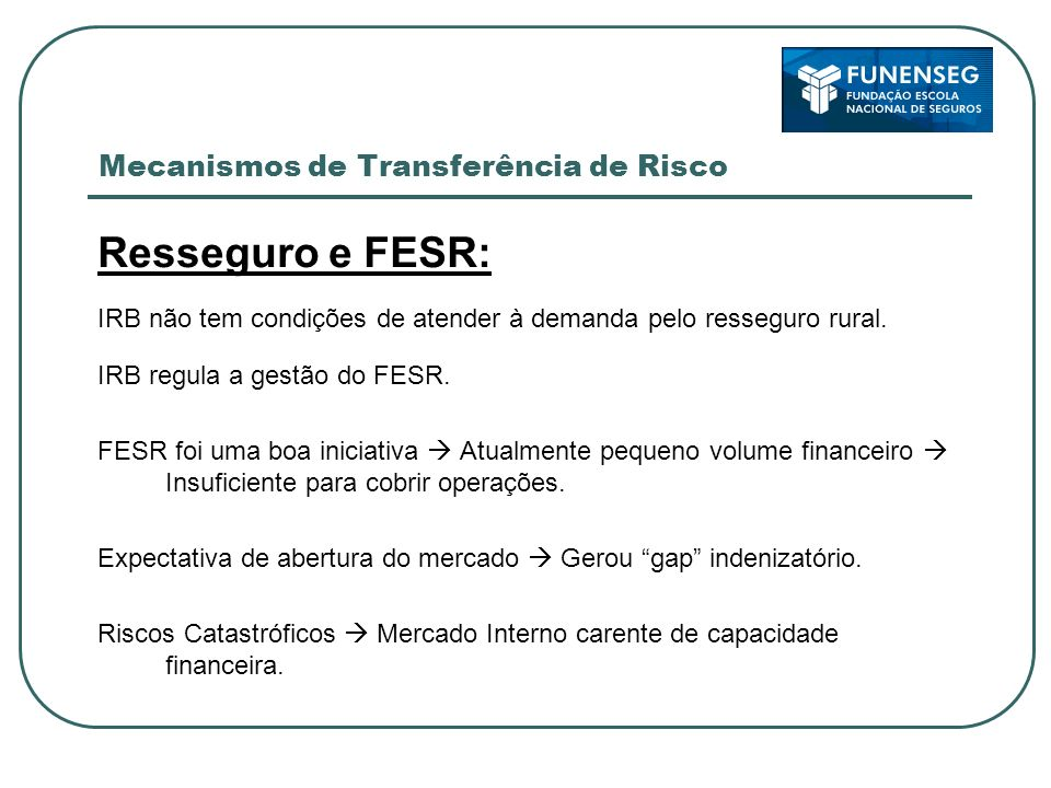 Mecanismos de Transferência de Risco Resseguro e FESR: IRB não tem condições de atender à demanda pelo resseguro rural. IRB regula a gestão do FESR. F