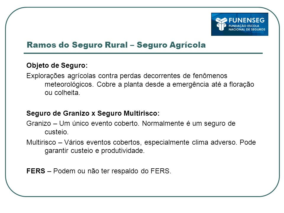 Ramos do Seguro Rural – Seguro Agrícola Objeto de Seguro: Explorações agrícolas contra perdas decorrentes de fenômenos meteorológicos. Cobre a planta