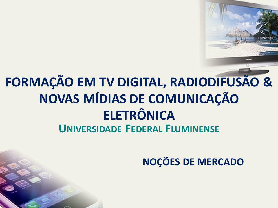 NOÇÕES DE MERCADO FORMAÇÃO EM TV DIGITAL, RADIODIFUSÃO & NOVAS MÍDIAS DE COMUNICAÇÃO ELETRÔNICA U NIVERSIDADE F EDERAL F LUMINENSE