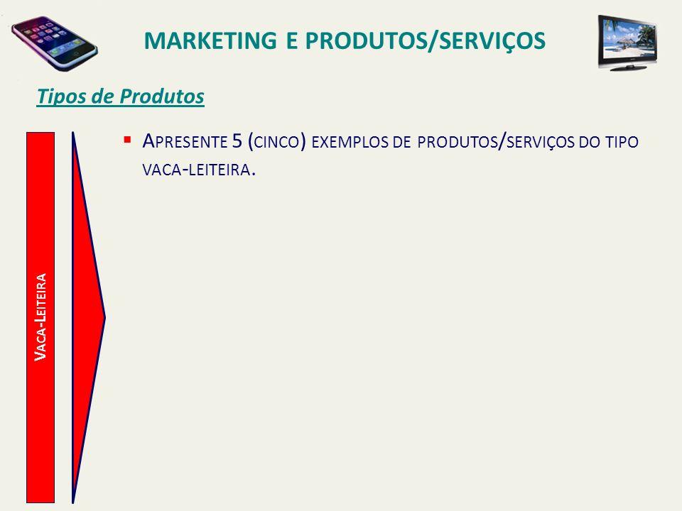 V ACA -L EITEIRA Tipos de Produtos A PRESENTE 5 ( CINCO ) EXEMPLOS DE PRODUTOS / SERVIÇOS DO TIPO VACA - LEITEIRA. MARKETING E PRODUTOS/SERVIÇOS