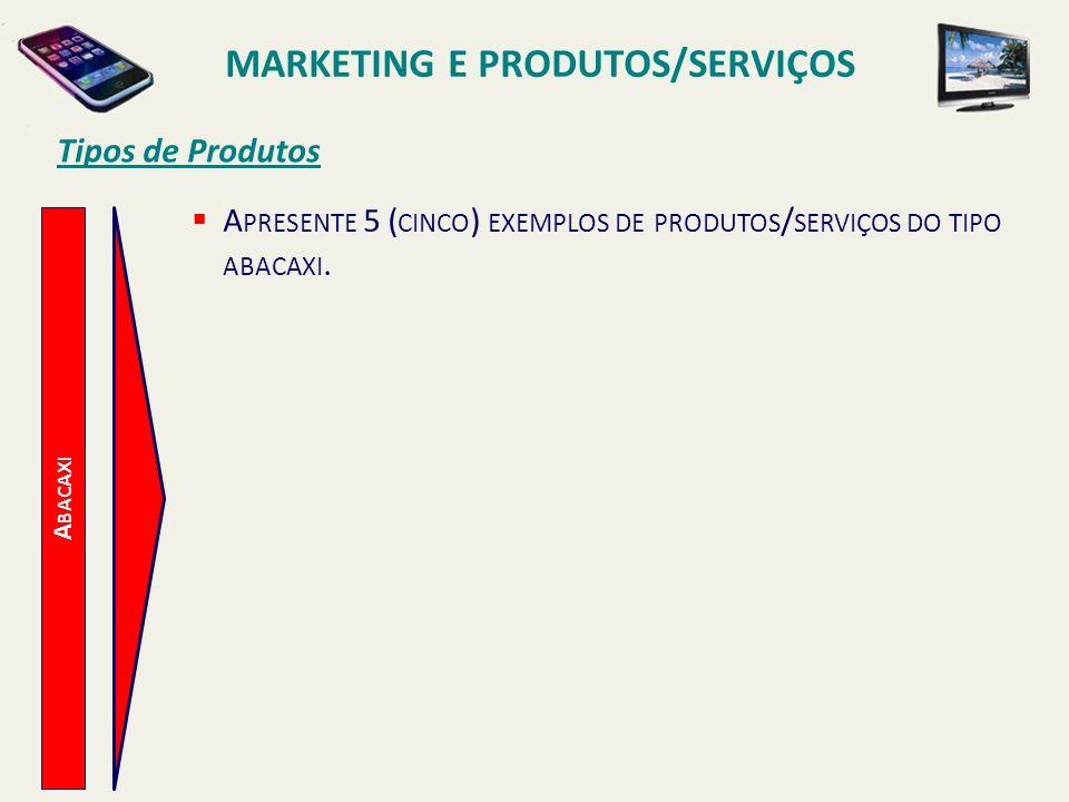 A BACAXI Tipos de Produtos A PRESENTE 5 ( CINCO ) EXEMPLOS DE PRODUTOS / SERVIÇOS DO TIPO ABACAXI. MARKETING E PRODUTOS/SERVIÇOS