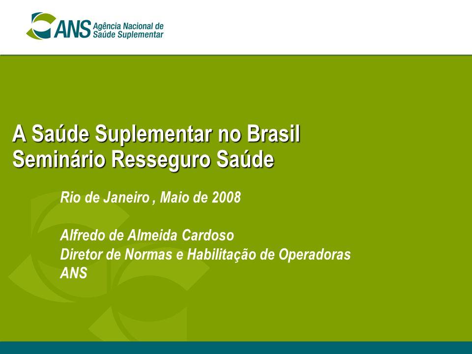 A Saúde Suplementar no Brasil Seminário Resseguro Saúde Rio de Janeiro, Maio de 2008 Alfredo de Almeida Cardoso Diretor de Normas e Habilitação de Operadoras ANS