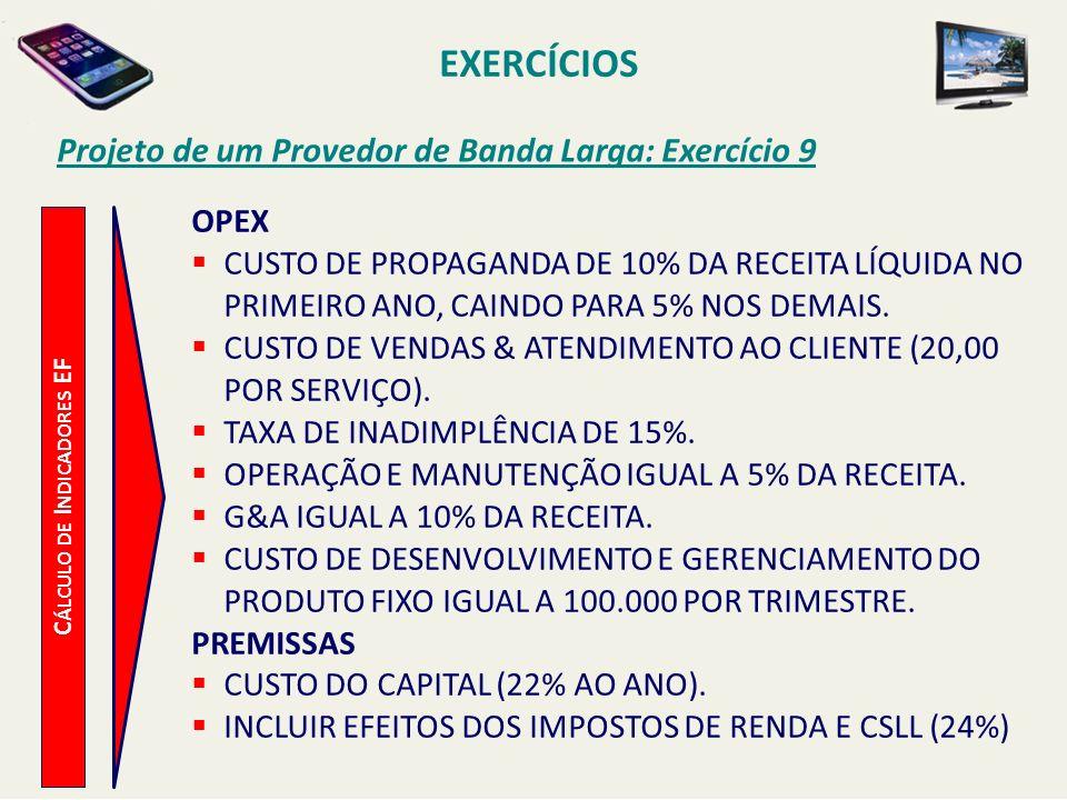 EXERCÍCIOS Projeto de um Provedor de Banda Larga: Exercício 9 C ÁLCULO DE I NDICADORES EF OPEX CUSTO DE PROPAGANDA DE 10% DA RECEITA LÍQUIDA NO PRIMEI