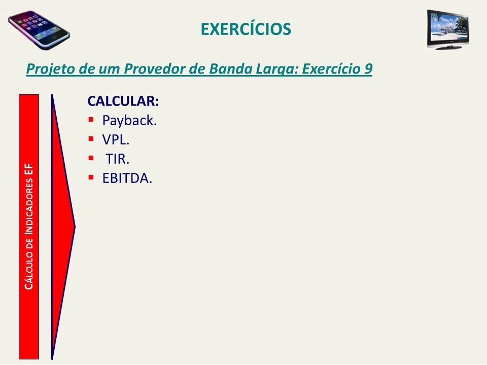 EXERCÍCIOS Projeto de um Provedor de Banda Larga: Exercício 9 C ÁLCULO DE I NDICADORES EF CALCULAR: Payback. VPL. TIR. EBITDA.