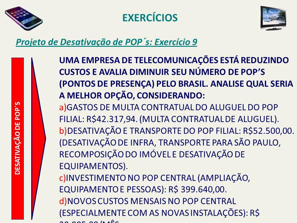 EXERCÍCIOS Projeto de Desativação de POP´s: Exercício 9 DESATIVAÇÃO DE POP´S UMA EMPRESA DE TELECOMUNICAÇÕES ESTÁ REDUZINDO CUSTOS E AVALIA DIMINUIR S